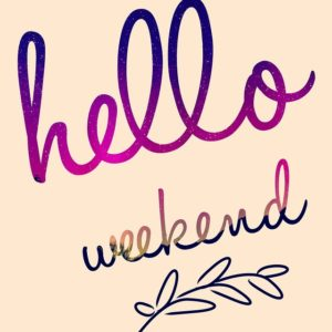Hello Weekend!